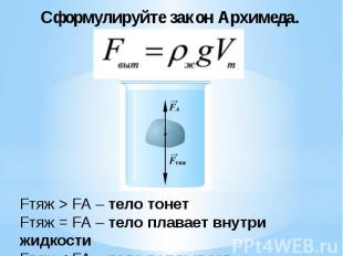 Сформулируйте закон Архимеда.Fтяж > FА – тело тонет Fтяж = FА – тело плавает вну
