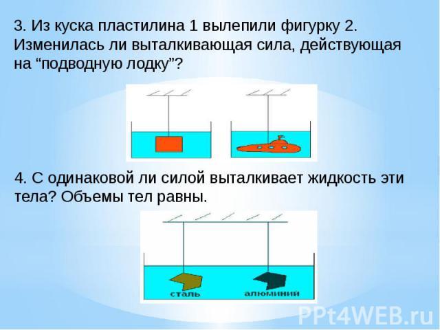 """3. Из куска пластилина 1 вылепили фигурку 2. Изменилась ли выталкивающая сила, действующая на """"подводную лодку""""?4. С одинаковой ли силой выталкивает жидкость эти тела? Объемы тел равны."""