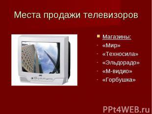 Места продажи телевизоров Магазины:«Мир» «Техносила» «Эльдорадо»«М-видио»«Горбуш