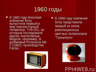 1960 годы В 1960 году японская компания Sony выпустила первый в мир транзисторны