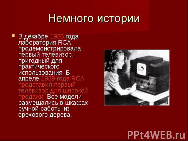 Немного истории В декабре 1936 года лаборатория RCA продемонстрировала первый телевизор, пригодный для практического использования. В апреле 1939 года RCA представил первый телевизор для широкой продажи. Все модели размещались в шкафах ручной работы…