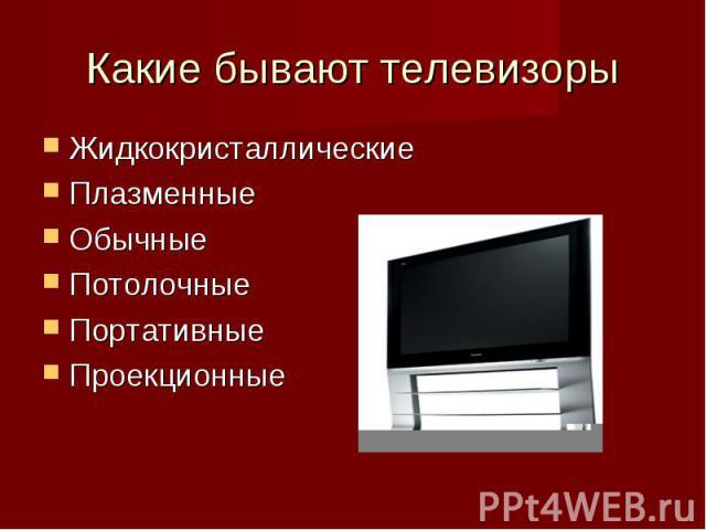 Какие бывают телевизоры ЖидкокристаллическиеПлазменные ОбычныеПотолочные Портативные Проекционные