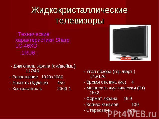 Жидкокристаллическиетелевизоры Технические характеристики Sharp LC-46XD 1RU6 : - Диагональ экрана (см/дюймы)117/46- Разрешение1920х1080- Яркость (Кд/кв.м)450- Контрастность2000:1- Угол обзора (гор./верт.)176/176- Время отклика (мс)4- Мощность акусти…