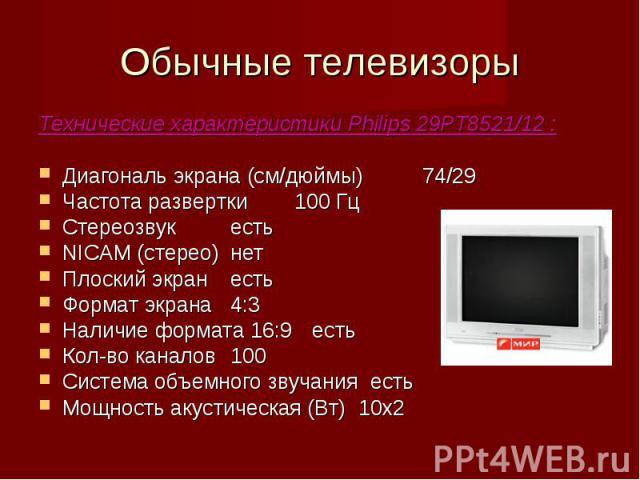 Обычные телевизоры Технические характеристики Philips 29PT8521/12 :Диагональ экрана (см/дюймы)74/29Частота развертки100 Гц СтереозвукестьNICAM (стерео)нетПлоский экранестьФормат экрана4:3 Наличие формата 16:9 естьКол-во каналов100Система объемного з…