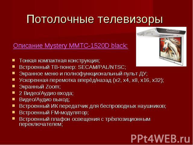 Потолочные телевизоры Описание Mystery MMTC-1520D black:Тонкая компактная конструкция;Встроенный ТВ-тюнер: SECAM/PAL/NTSC;Экранное меню и полнофункциональный пульт ДУ;Ускоренная перемотка вперёд/назад (х2, х4, х8, х16, х32);Экранный Zoom;2 Видео/Ауд…