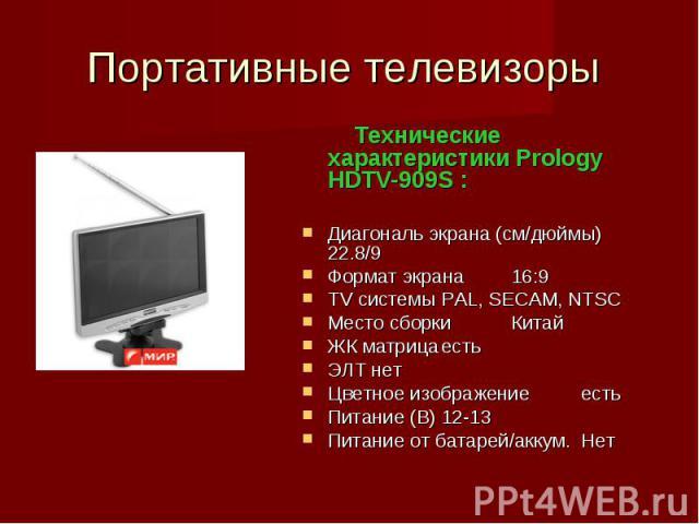 Портативные телевизоры Технические характеристики Prology HDTV-909S :Диагональ экрана (см/дюймы)22.8/9Формат экрана16:9 TV системыPAL, SECAM, NTSC Место сборкиКитай ЖК матрицаестьЭЛТнетЦветное изображениеестьПитание (В)12-13Питание от батарей/аккум.Нет