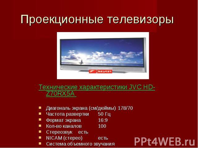 Проекционные телевизоры Технические характеристики JVC HD-Z70RX5A Диагональ экрана (см/дюймы)178/70Частота развертки50 Гц Формат экрана16:9 Кол-во каналов100СтереозвукестьNICAM (стерео)естьСистема объемного звучанияМощность акустическая (Вт)10х2