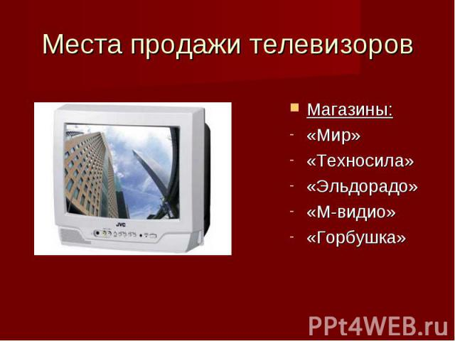 Места продажи телевизоров Магазины:«Мир» «Техносила» «Эльдорадо»«М-видио»«Горбушка»