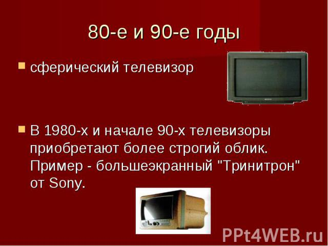 80-е и 90-е годы сферический телевизорВ 1980-х и начале 90-х телевизоры приобретают более строгий облик. Пример - большеэкранный