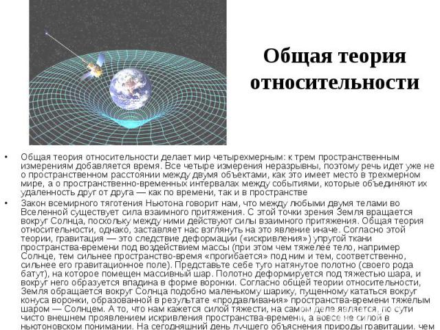 Общая теория относительности Общая теория относительности делает мир четырехмерным: к трем пространственным измерениям добавляется время. Все четыре измерения неразрывны, поэтому речь идет уже не о пространственном расстоянии между двумя объектами, …