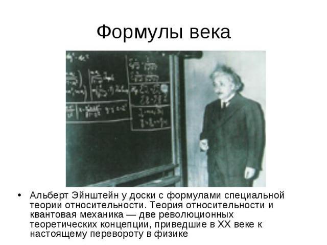 Формулы века Альберт Эйнштейн у доски с формулами специальной теории относительности. Теория относительности и квантовая механика— две революционных теоретических концепции, приведшие в ХХвеке к настоящему перевороту в физике