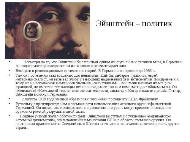 Эйнштейн – политик  Несмотря на то, что Эйнштейн был признан одним из крупнейших физиков мира, в Германии он подвергался преследованиям из-за своих антимилитаристскихВзглядов и революционных физических теорий. В Германии он прожил до 1933 г.Там он …
