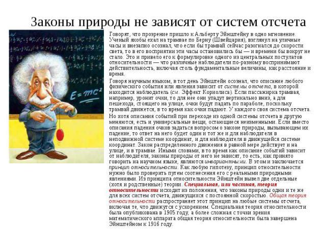 Законы природы не зависят от систем отсчета Говорят, что прозрение пришло к Альберту Эйнштейну в одно мгновение. Ученый якобы ехал на трамвае по Берну (Швейцария), взглянул на уличные часы и внезапно осознал, что если бы трамвай сейчас разогнался до…