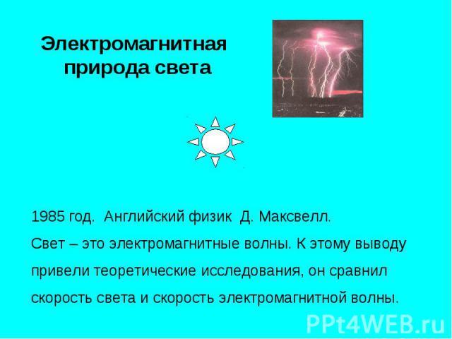 Электромагнитная природа света 1985 год. Английский физик Д. Максвелл.Свет – это электромагнитные волны. К этому выводу привели теоретические исследования, он сравнил скорость света и скорость электромагнитной волны.