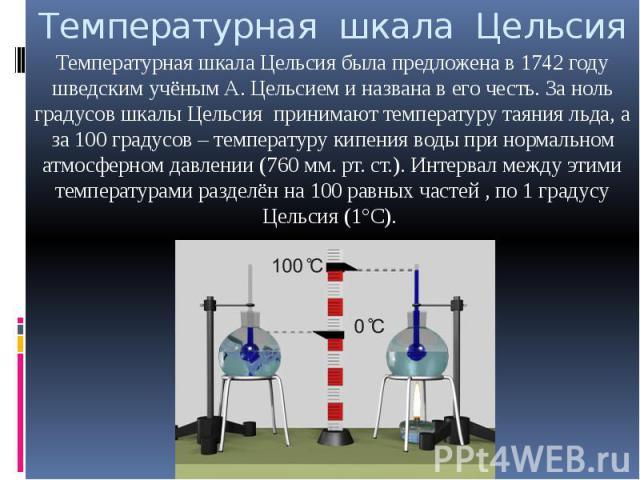 Температурная шкала Цельсия Температурная шкала Цельсия была предложена в 1742 году шведским учёным А. Цельсием и названа в его честь. За ноль градусов шкалы Цельсия принимают температуру таяния льда, а за 100 градусов – температуру кипения воды при…