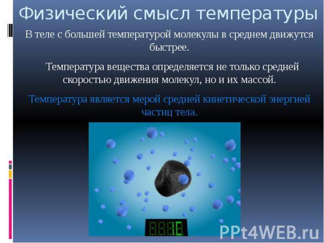 Физический смысл температуры В теле с большей температурой молекулы в среднем движутся быстрее. Температура вещества определяется не только средней скоростью движения молекул, но и их массой.Температура является мерой средней кинетической энергией ч…