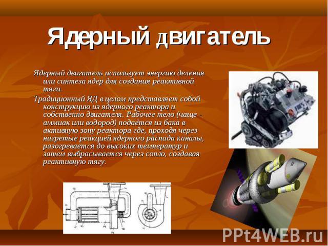 Ядерный двигатель Ядерный двигатель использует энергию деления или синтеза ядер для создания реактивной тяги.Традиционный ЯД в целом представляет собой конструкцию из ядерного реактора и собственно двигателя. Рабочее тело (чаще - аммиак или водород)…