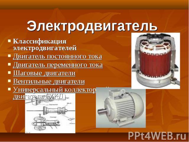 Электродвигатель Классификация электродвигателейДвигатель постоянного токаДвигатель переменного токаШаговые двигателиВентильные двигателиУниверсальный коллекторный двигатель (УКД)
