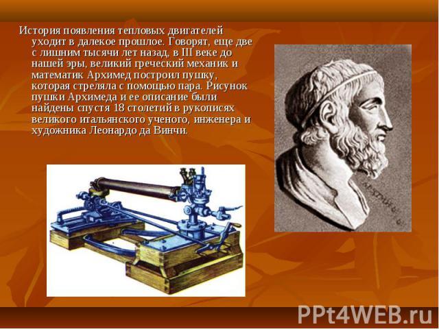 История появления тепловых двигателей уходит в далекое прошлое. Говорят, еще две с лишним тысячи лет назад, в III веке до нашей эры, великий греческий механик и математик Архимед построил пушку, которая стреляла с помощью пара. Рисунок пушки Архимед…