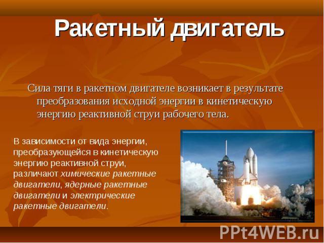 Ракетный двигатель Сила тяги в ракетном двигателе возникает в результате преобразования исходной энергии в кинетическую энергию реактивной струи рабочего тела.В зависимости от вида энергии, преобразующейся в кинетическую энергию реактивной струи, ра…