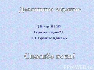 Домашнее задание ξ 58, стр. 282-283I уровень: задача 2,3.II, III уровень: задача