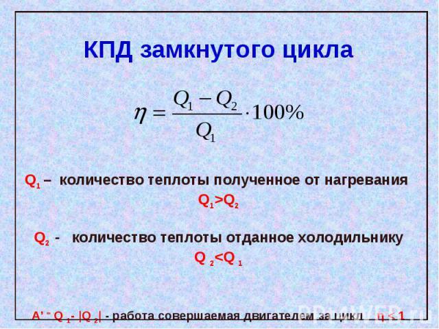 КПД замкнутого цикла Q1 – количество теплоты полученное от нагревания Q1>Q2Q2 - количество теплоты отданное холодильникуQ 2