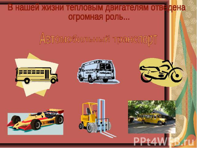 В нашей жизни тепловым двигателям отведена огромная роль... Автомобильный транспорт