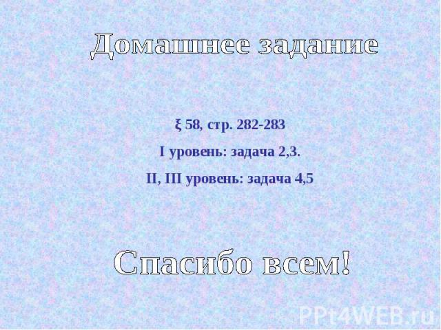 Домашнее задание ξ 58, стр. 282-283I уровень: задача 2,3.II, III уровень: задача 4,5Спасибо всем!