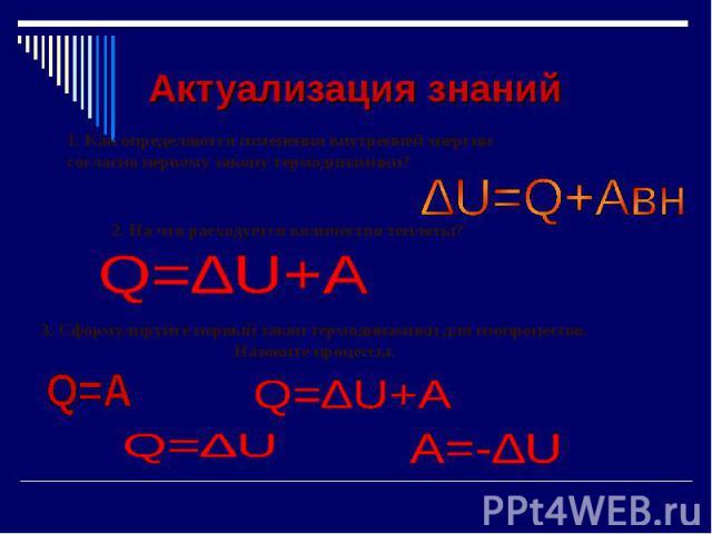 Актуализация знаний 1. Как определяются изменения внутренней энергии согласно первому закону термодинамики? 2. На что расходуется количество теплоты?3. Сформулируйте первый закон термодинамики для изопроцессов. Назовите процессы.