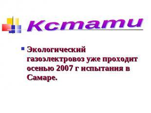 Кстати Экологический газоэлектровоз уже проходит осенью 2007 г испытания в Самар