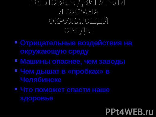 ТЕПЛОВЫЕ ДВИГАТЕЛИ И ОХРАНАОКРУЖАЮЩЕЙСРЕДЫОтрицательные воздействия на окружающую средуМашины опаснее, чем заводыЧем дышат в «пробках» в ЧелябинскеЧто поможет спасти наше здоровье