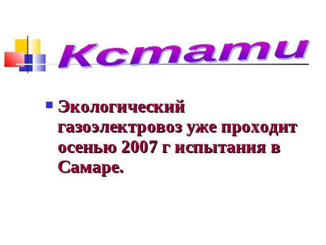 Кстати Экологический газоэлектровоз уже проходит осенью 2007 г испытания в Самаре.