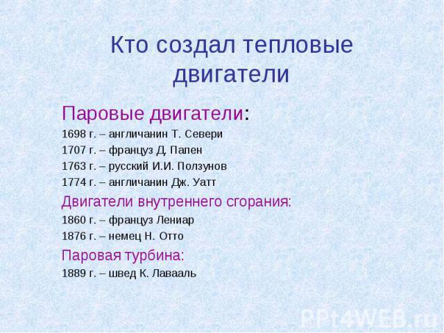 Кто создал тепловые двигатели Паровые двигатели:1698 г. – англичанин Т. Севери1707 г. – француз Д. Папен1763 г. – русский И.И. Ползунов1774 г. – англичанин Дж. УаттДвигатели внутреннего сгорания:1860 г. – француз Лениар1876 г. – немец Н. ОттоПаровая…