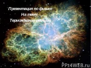 Презентация по физикеНа тему: Термоядерная реакция