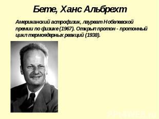 Бете, Ханс Альбрехт Американский астрофизик, лауреат Нобелевской премии по физик