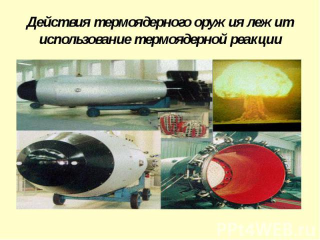 Действия термоядерного оружия лежит использование термоядерной реакции