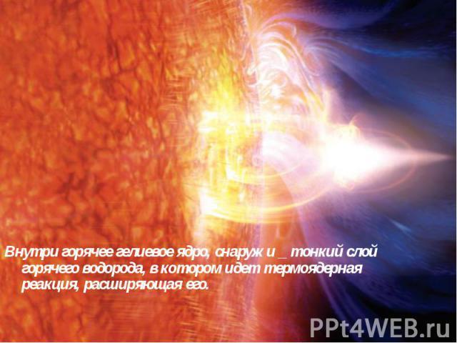 Внутри горячее гелиевое ядро, снаружи _ тонкий слой горячего водорода, в котором идет термоядерная реакция, расширяющая его.