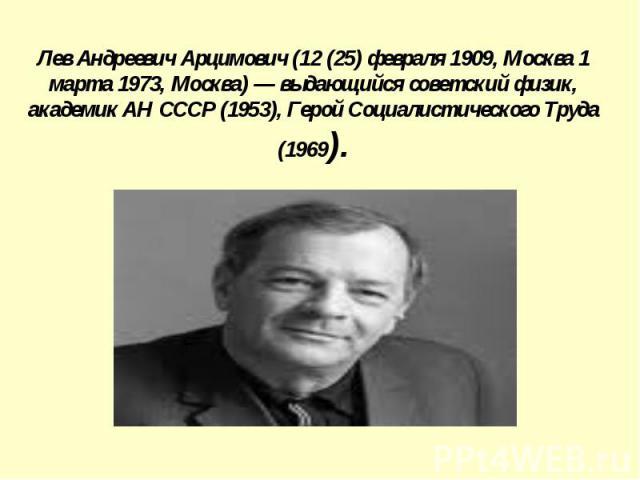 Лев Андреевич Арцимович (12 (25) февраля 1909, Москва 1 марта 1973, Москва) — выдающийся советский физик, академик АН СССР (1953), Герой Социалистического Труда (1969).