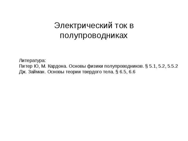 Электрический ток в полупроводниках Литература:Питер Ю, М. Кардона. Основы физики полупроводников. § 5.1, 5.2, 5.5.2Дж. Займан. Основы теории твердого тела. § 6.5, 6.6