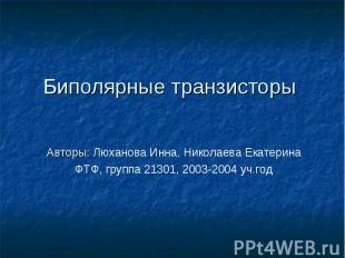 Биполярные транзисторы Авторы: Люханова Инна, Николаева ЕкатеринаФТФ, группа 213