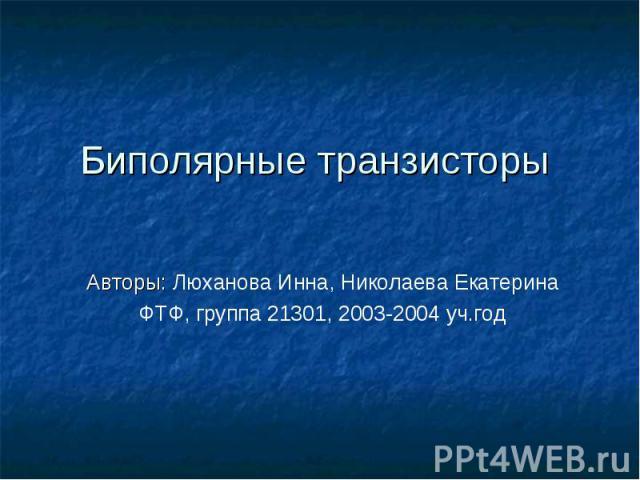Биполярные транзисторы Авторы: Люханова Инна, Николаева ЕкатеринаФТФ, группа 21301, 2003-2004 уч.год