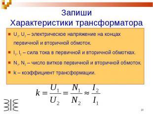 ЗапишиХарактеристики трансформатора U1, U2 – электрическое напряжение на концах