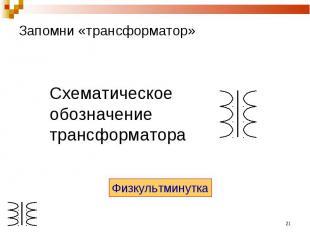 Запомни «трансформатор» Схематическоеобозначениетрансформатора