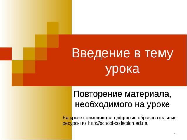 Введение в тему урока Повторение материала, необходимого на урокеНа уроке применяются цифровые образовательныересурсы из http://school-collection.edu.ru