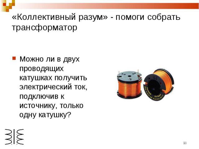 «Коллективный разум» - помоги собрать трансформатор Можно ли в двух проводящих катушках получить электрический ток, подключив к источнику, только одну катушку?