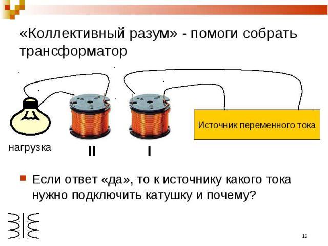 «Коллективный разум» - помоги собрать трансформатор Источник переменного токаЕсли ответ «да», то к источнику какого тока нужно подключить катушку и почему?