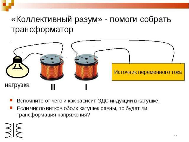 «Коллективный разум» - помоги собрать трансформатор Источник переменного токаВспомните от чего и как зависит ЭДС индукции в катушке.Если число витков обоих катушек равны, то будет ли трансформация напряжения?