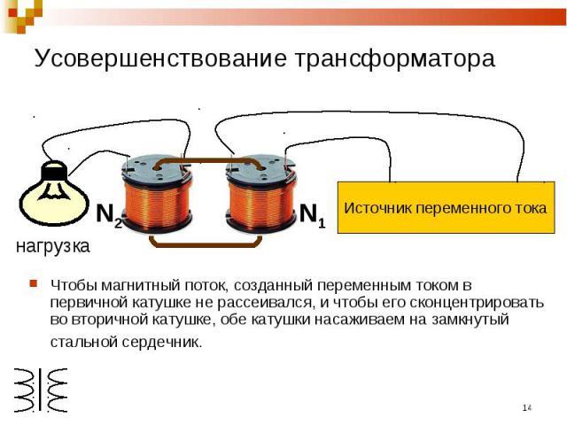Усовершенствование трансформатора Источник переменного токаЧтобы магнитный поток, созданный переменным током в первичной катушке не рассеивался, и чтобы его сконцентрировать во вторичной катушке, обе катушки насаживаем на замкнутый стальной сердечник.