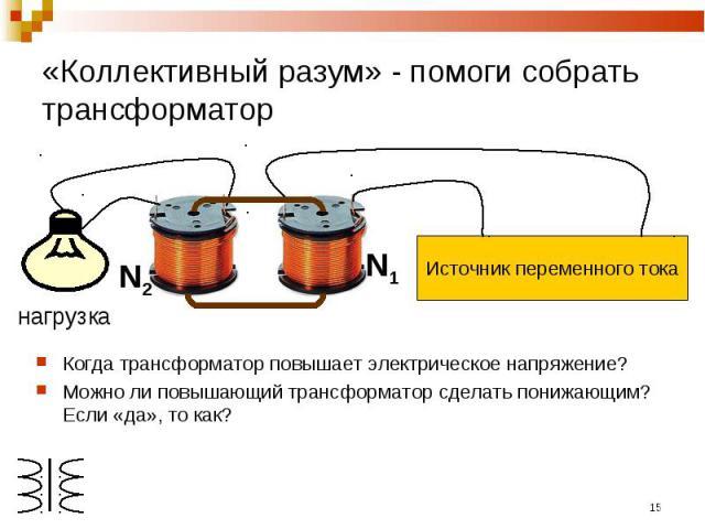 «Коллективный разум» - помоги собрать трансформатор Источник переменного токаКогда трансформатор повышает электрическое напряжение?Можно ли повышающий трансформатор сделать понижающим? Если «да», то как?