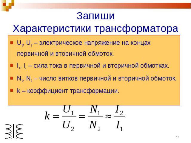 ЗапишиХарактеристики трансформатора U1, U2 – электрическое напряжение на концах первичной и вторичной обмоток.I1, I2 – сила тока в первичной и вторичной обмотках.N1, N2 – число витков первичной и вторичной обмоток.k – коэффициент трансформации.